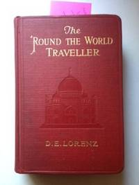 The 'Round the World Traveller A Complete Summary of Practical Information. D. E. Lorenz, Ph D.