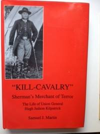 Kill-Cavalry Sherman's Merchant of Terror The Life of Union General Hugh Judson Kilpatrick....