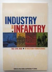 Industry and Infantry The Civil War in Western Pennsylvania. Brian Butko, Nicholas Ciotola
