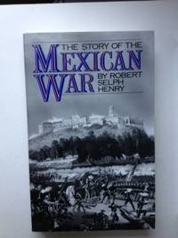 The Story of the Mexican War. Robert Selph Henry.