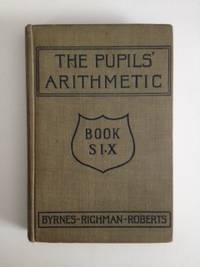 The Pupils' Arithmetic Book Six The Complete Arithmetic. James C. Byrnes, Julia Richman, John...