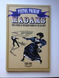 Pistol Packin' Madams True Stories of Notorious Women of the Old West. Chris Enss