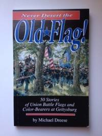 Never Desert the Old Flag 50 Stories of Union Battle Flags and Color-Bearers at Gettysburg. Michael Dreese.