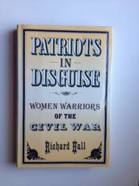 Patriots in Disguise Women Warriors of the Civil War. Richard Hall.