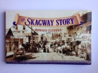 The Skagway Story: a History of Alaska's Most Famous Gold Rush Town and Some of the People Who Made That History. Howard Clifford.