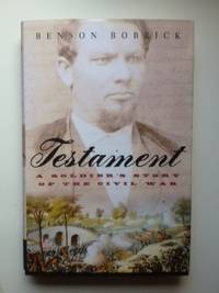Testament: A Soldier's Story Of The Civil War. Benson Bobrick