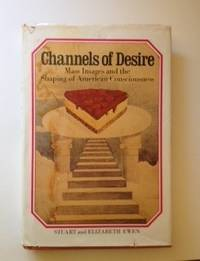 Channels Of Desire Mass Images And The Shaping of American Consciousness. Stuart Ewen, Elizabeth...