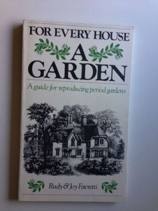 For Every House a Garden a Guide for Reproducing Period Gardens. Rudy and Joy Favretti