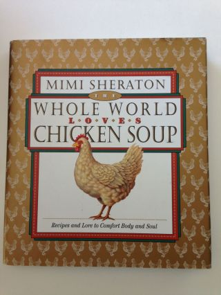 The Whole World Loves Chicken Soup Recipes and Lore to Comfort Body and Soul. Mimi Sheraton