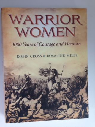 Warrior Women 3000 Years of Courage and Heroism. Robin Cross, Rosalind Miles