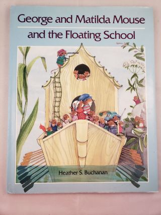 George and Matilda Mouse and the Floating School. Heather S. Buchanan
