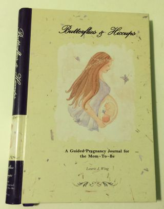 Butterflies & Hiccups A Guided Pregnancy Journal for the Mom-To-Be. Laurie J. Wing