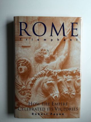 Rome Triumphant How the Empire Celebrated Its Victories. Robert Payne.