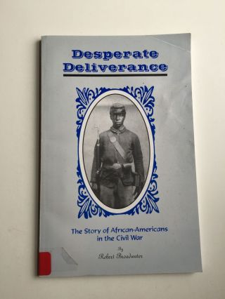 Desperate Deliverance. The Story of African-Americans in the Civil War. Robert Broadwater
