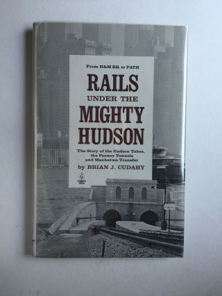 Rails Under the Mighty Hudson: the Story of the Hudson Tubes, the Pennsy Tunnels and Manhattan...
