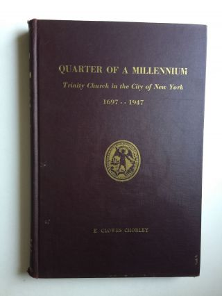 Quarter of a Millennium Trinity Church in the City of New York, 1697-1947. E. Clowes Chorley