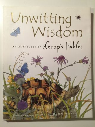 Unwitting Wisdom An Anthology Of Aesop's Fables. Helen retold and Ward