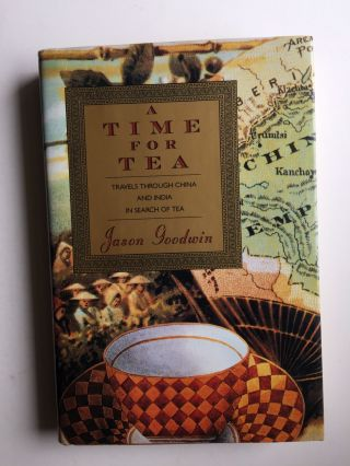 A Time for Tea Travels Through China and India in Search of Tea. Jason Goodwin