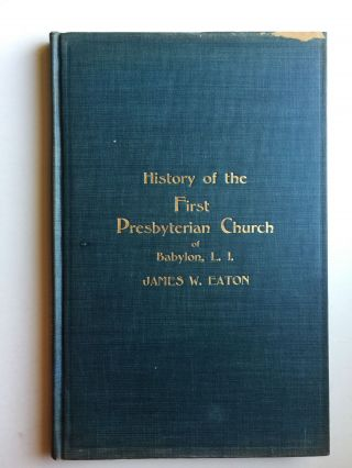History of the First Presbyterian church of Babylon, Long Island, from 1730 to 1912. James W. Eaton.