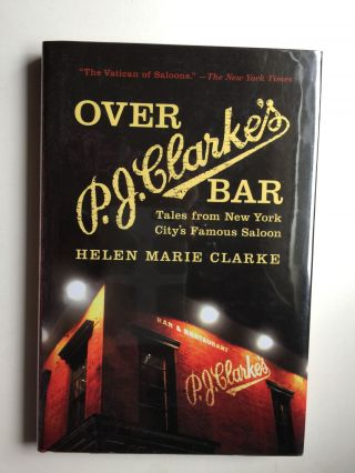 Over P.J. Clarke's Bar: Tales from New York City's Famous Saloon. Helen Marie Clarke