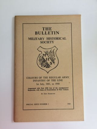 THE BULLETIN - MILITARY HISTORICAL SOCIETY - COLOURS OF THE REGULAR ARMY INFANTRY OF THE LINE, lst July 1881 to 1958. Special Issue No. 1, 1968. Eric Hamilton.
