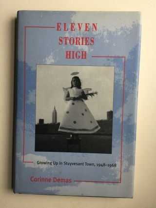 Eleven Stories High; Growing Up in Stuyvesant Town, 1948-1968. Corrinne Demas