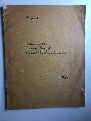 Report Nassau County Theodore Roosevelt Centennial Celebration Commission,1958. Robert L Doxsee,...