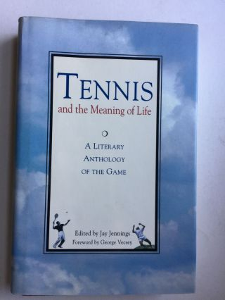 Tennis and the Meaning of Life A Literary Anthology of the Game. Jay Jennings