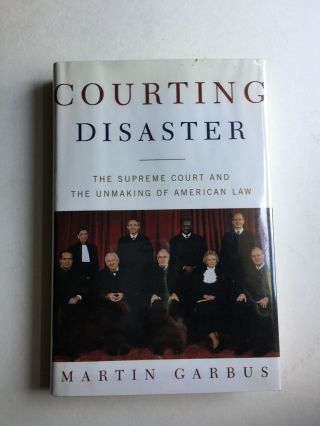 Courting Disaster The Supreme Court and the Unmaking of American Law. Martin Garbus