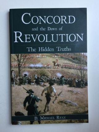 Concord and the Dawn of Revolution: The Hidden Truths. D. Michael Ryan.