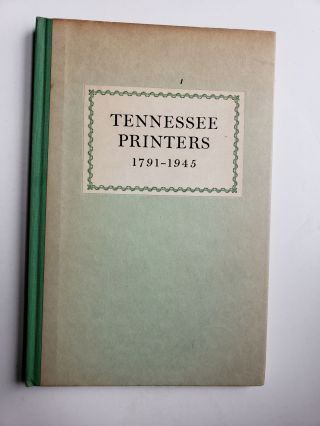 Tennessee Printers 1791-1945. A Review of Printing History From Roulstone's First Press to...