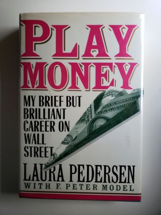 Play Money My Brief But Brilliant Career On Wall Street. Laura Pedersen, F. Peter Model.