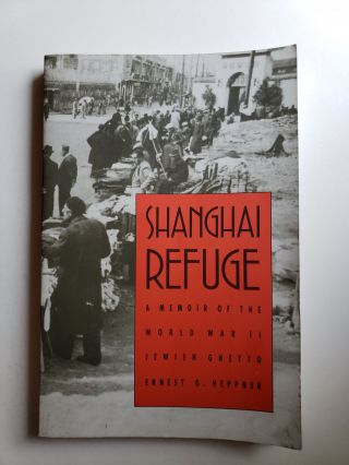 Shanghai Refuge A Memoir of the World War II Jewish Ghetto. Ernest G. Heppne.