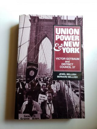 Union Power and New York: Victor Gotbaum and District Council 37. Jewel Bellush, Bernard Bellush