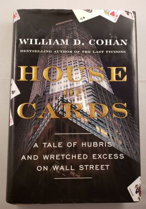 House Of Cards A Tale of Hubris and Wretched Excess on Wall Street. William D. Cohan