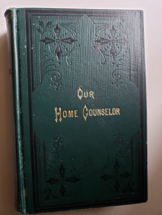 Our Home Counselor, a Practical Cyclopedia for Daily Use, containing Reliable Recipes, Legal...