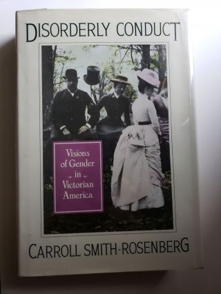 Disorderly Conduct: Visions of Gender in Victorian America. Carroll Smith-Rosenberg