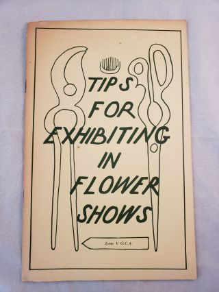 Tips For Exhibiting in Flower Shows Garden Club of America Zone V 1970. Garden Club of America