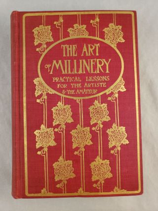 The Art Of Millinery A Complete Series of Practical Lessons For The Artiste And The Amateur. MME....