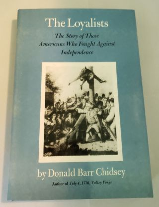 The Loyalists. The Story of those Americans Who Fought Against Independence. Donald Barr Chidsey