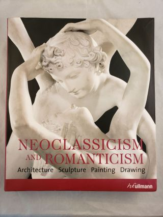 Neoclassicism and Romanticism Architecture Sculpture Painting Drawing 1750-1848. Rolf Toman