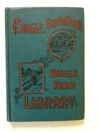 Biggle Garden Book Vegetables, Small Fruits And Flowers for Pleasure And Profit. Jacob Biggle.
