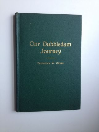 Our Dubbledam Journey. An Account Of How A Family Came To America. 1891 - 1941. Frederick Gehle
