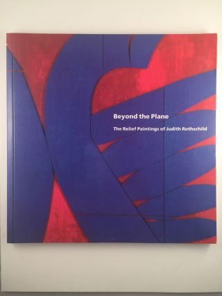 Beyond the Plane The Relief Paintings of Judith Rothschild. Richard H. Axson